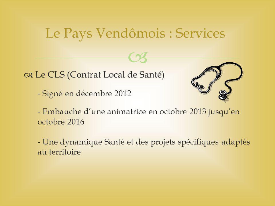   Le CLS (Contrat Local de Santé) - Signé en décembre 2012 - Embauche d'une animatrice en octobre 2013 jusqu'en octobre 2016 - Une dynamique Santé et des projets spécifiques adaptés au territoire Le Pays Vendômois : Services