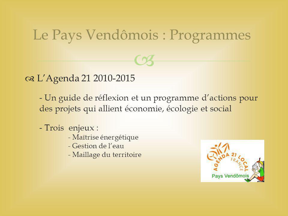   L'Agenda 21 2010-2015 - Un guide de réflexion et un programme d'actions pour des projets qui allient économie, écologie et social - Trois enjeux : - Maîtrise énergétique - Gestion de l'eau - Maillage du territoire Le Pays Vendômois : Programmes