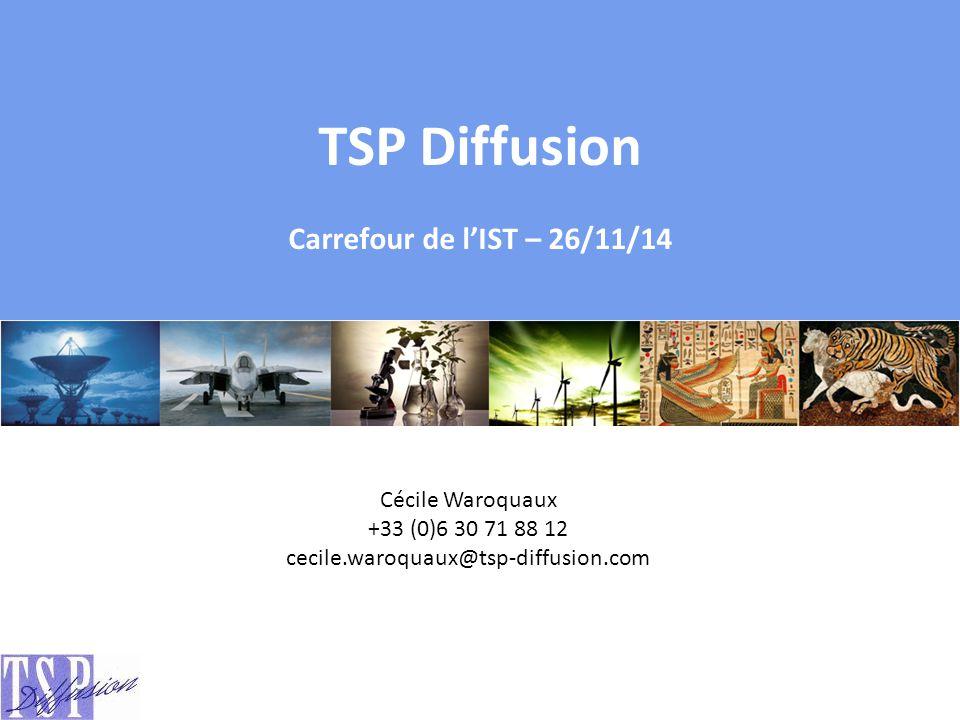 Cécile Waroquaux +33 (0)6 30 71 88 12 cecile.waroquaux@tsp-diffusion.com TSP Diffusion Carrefour de l'IST – 26/11/14