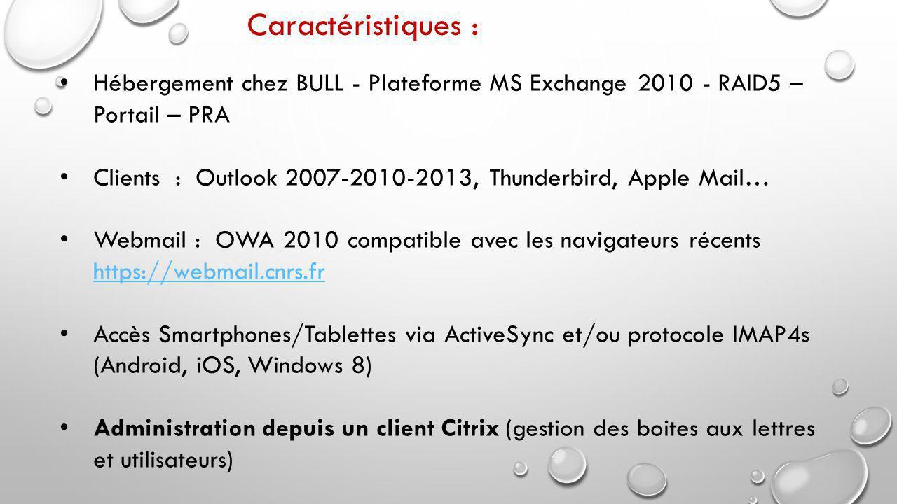 Hébergement chez BULL - Plateforme MS Exchange 2010 - RAID5 – Portail – PRA Clients : Outlook 2007-2010-2013, Thunderbird, Apple Mail… Webmail : OWA 2010 compatible avec les navigateurs récents https://webmail.cnrs.fr https://webmail.cnrs.fr Accès Smartphones/Tablettes via ActiveSync et/ou protocole IMAP4s (Android, iOS, Windows 8) Administration depuis un client Citrix (gestion des boites aux lettres et utilisateurs) Caractéristiques :