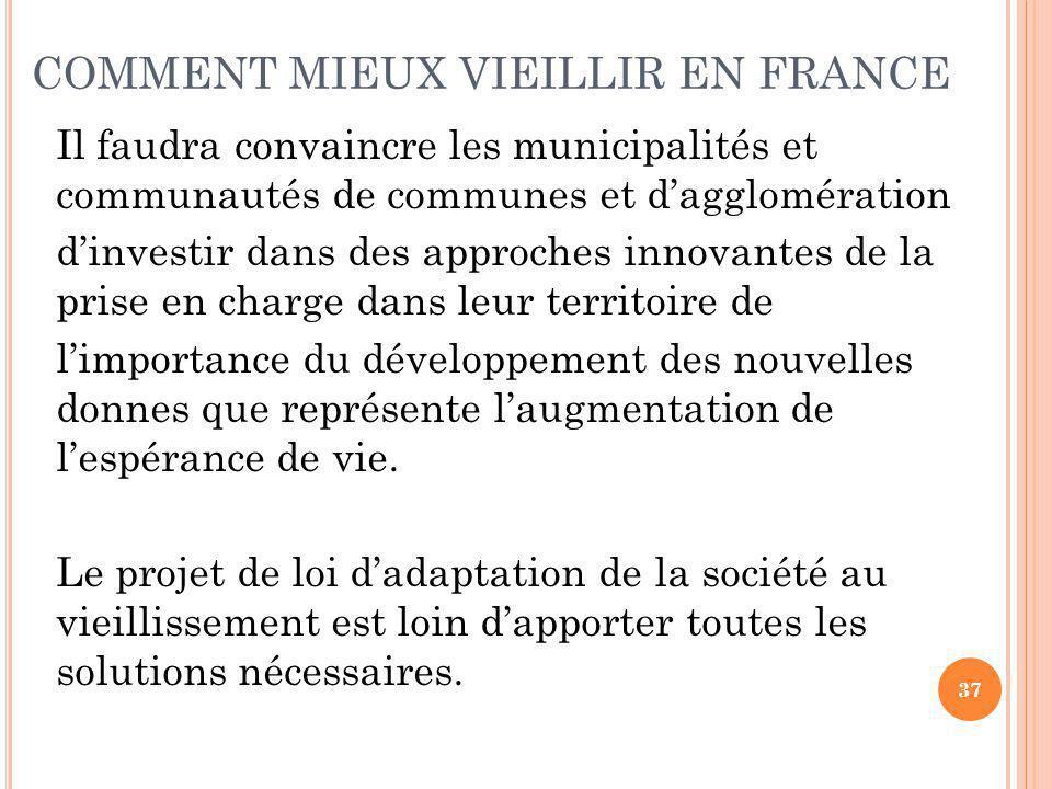 COMMENT MIEUX VIEILLIR EN FRANCE Il faudra convaincre les municipalités et communautés de communes et d'agglomération d'investir dans des approches innovantes de la prise en charge dans leur territoire de l'importance du développement des nouvelles donnes que représente l'augmentation de l'espérance de vie.