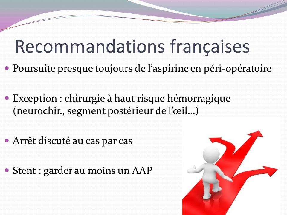 Recommandations françaises Poursuite presque toujours de l'aspirine en péri-opératoire Exception : chirurgie à haut risque hémorragique (neurochir., segment postérieur de l'œil…) Arrêt discuté au cas par cas Stent : garder au moins un AAP