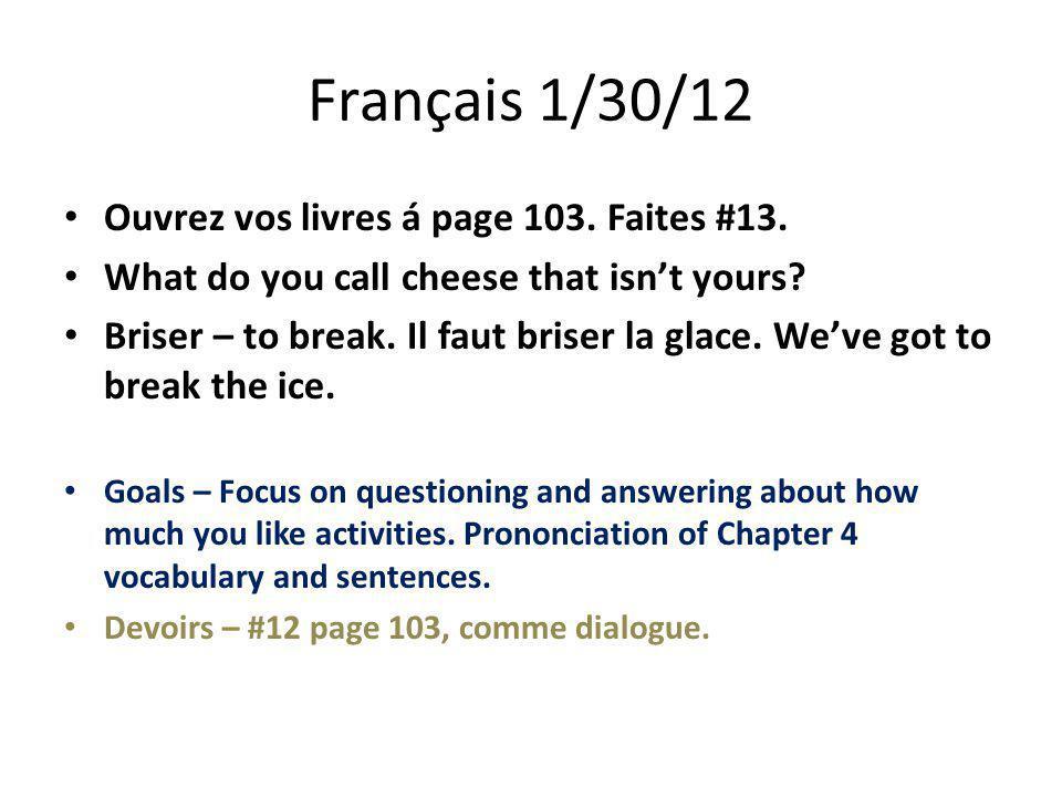 Français 1/30/12 Ouvrez vos livres á page 103. Faites #13. What do you call cheese that isn't yours? Briser – to break. Il faut briser la glace. We've