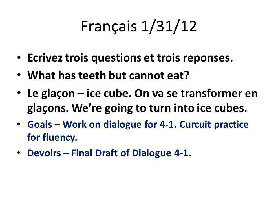 Français 1/31/12 Ecrivez trois questions et trois reponses. What has teeth but cannot eat? Le glaçon – ice cube. On va se transformer en glaçons. We'r