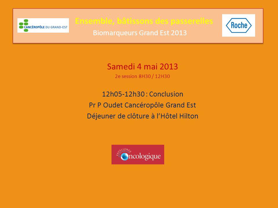 Samedi 4 mai 2013 2e session 8H30 / 12H30 12h05-12h30 : Conclusion Pr P Oudet Cancéropôle Grand Est Déjeuner de clôture à l'Hôtel Hilton Ensemble, bât