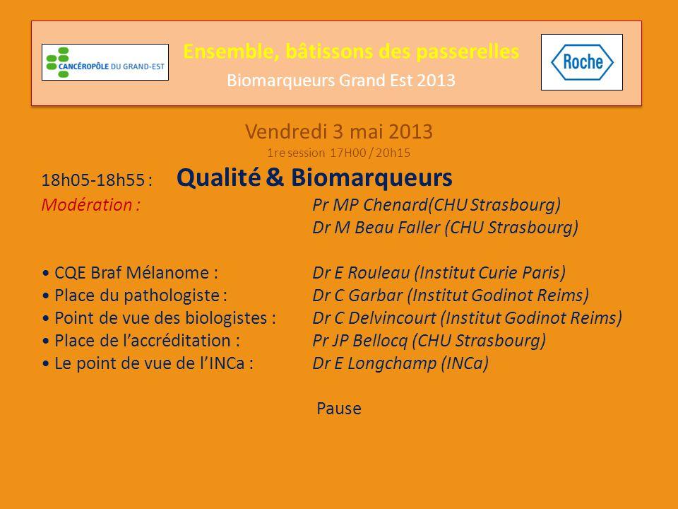 Vendredi 3 mai 2013 1re session 17H00 / 20h15 18h05-18h55 : Qualité & Biomarqueurs Modération : Pr MP Chenard(CHU Strasbourg) Dr M Beau Faller (CHU St