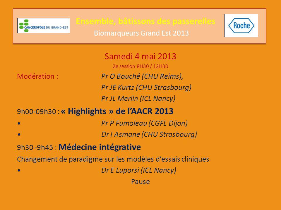 Samedi 4 mai 2013 2e session 8H30 / 12H30 Modération : Pr O Bouché (CHU Reims), Pr JE Kurtz (CHU Strasbourg) Pr JL Merlin (ICL Nancy) 10h00-12h00 : Les biomarqueurs aujourd'hui & demain Voies parallèles et contournements : Exemple de la voie HER2 : Pr P Fumoleau (CGFL Dijon) Exemple de la voie Braf et Mek : Pr F Grange (CHU Reims) Les intervenants échangeront avec : Pr JP Bellocq (CHU Strasbourg), Dr D Coeffi c (Institut du Cancer Courlancy Reims), Pr A Delmer (CHU Reims), Pr P Olivier (CHU Nancy), Dr E Rouleau (Institut Curie Paris), Dr E Longchamp (INCa) Ensemble, bâtissons des passerelles Biomarqueurs Grand Est 2013