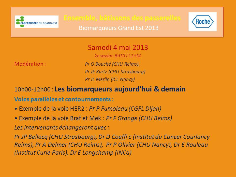 Samedi 4 mai 2013 2e session 8H30 / 12H30 Modération : Pr O Bouché (CHU Reims), Pr JE Kurtz (CHU Strasbourg) Pr JL Merlin (ICL Nancy) 10h00-12h00 : Les biomarqueurs aujourd'hui & demain Combinaisons ou séquences de traitement/traitements multicibles Exemple du cancer du sein: Pr Petit (Centre Paul Strauss Strasbourg) Exemple du cancer bronchique: Dr Coudert (CGF Leclerc Dijon) Les intervenants échangeront avec : Pr JP Bellocq (CHU Strasbourg), Dr D Coeffi c (Institut du Cancer Courlancy Reims), Pr A Delmer (CHU Reims), Pr P Olivier (CHU Nancy), Dr E Rouleau (Institut Curie Paris), Dr E Longchamp (INCa) Ensemble, bâtissons des passerelles Biomarqueurs Grand Est 2013