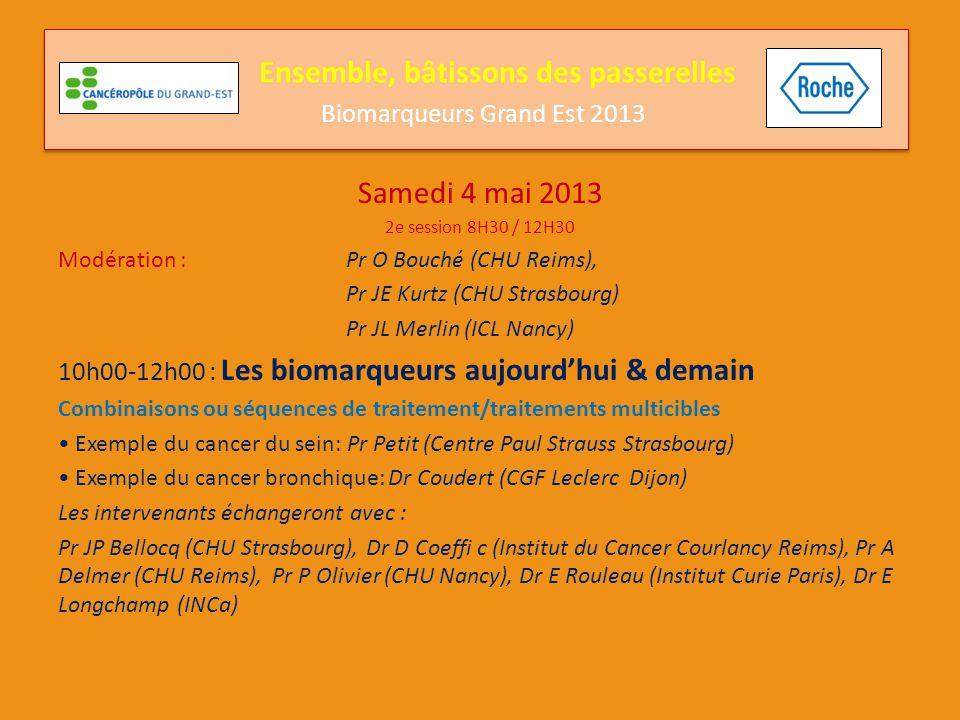 Samedi 4 mai 2013 2e session 8H30 / 12H30 Modération : Pr O Bouché (CHU Reims), Pr JE Kurtz (CHU Strasbourg) Pr JL Merlin (ICL Nancy) 10h00-12h00 : Les biomarqueurs aujourd'hui & demain Le suivi moléculaire des patients : Place de biologie Moléculaire: Pr JL Merlin (ICL Nancy) L'avis du clinicien: Pr JE Kurtz (CHU Strasbourg) Les intervenants échangeront avec : Pr JP Bellocq (CHU Strasbourg), Dr D Coeffi c (Institut du Cancer Courlancy Reims), Pr A Delmer (CHU Reims), Pr P Olivier (CHU Nancy), Dr E Rouleau (Institut Curie Paris), Dr E Longchamp (INCa) Ensemble, bâtissons des passerelles Biomarqueurs Grand Est 2013