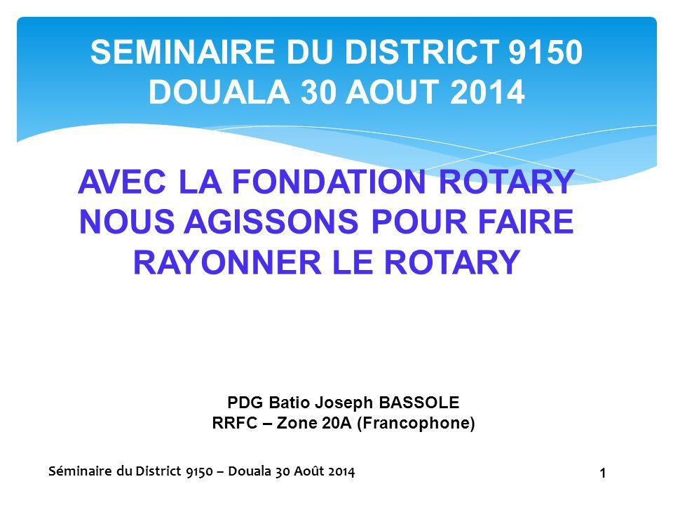 AVEC LA FONDATION ROTARY NOUS AGISSONS POUR FAIRE RAYONNER LE ROTARY Séminaire du District 9150 – Douala 30 Août 2014 1 SEMINAIRE DU DISTRICT 9150 DOU