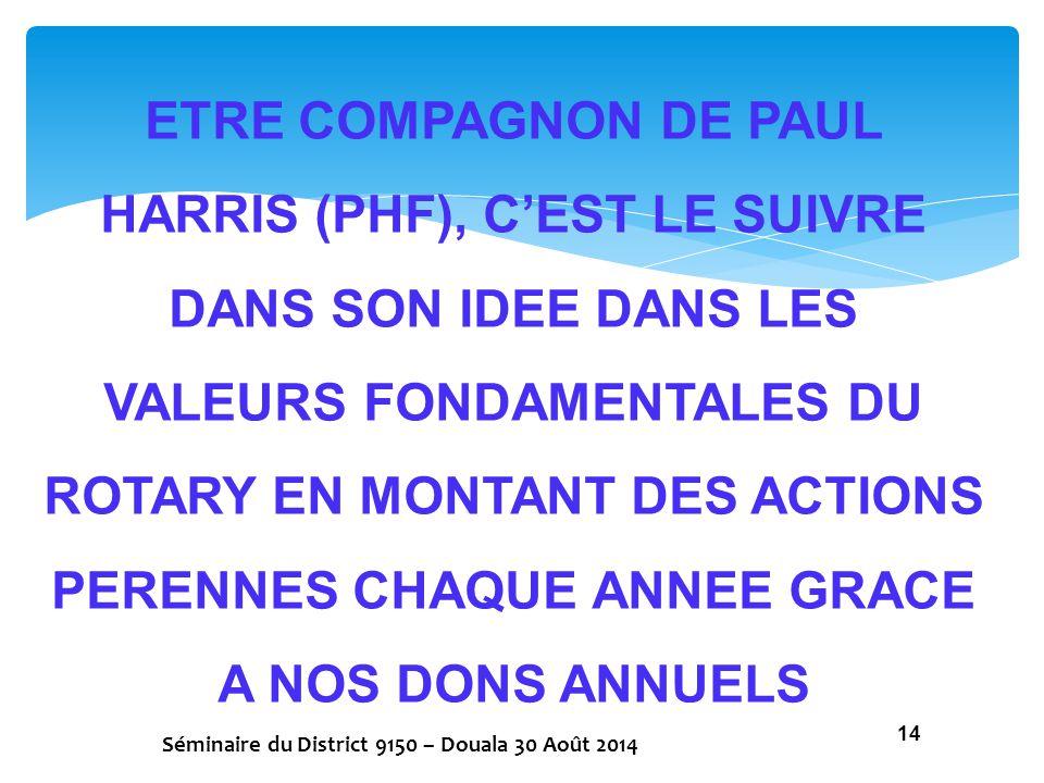 ETRE COMPAGNON DE PAUL HARRIS (PHF), C'EST LE SUIVRE DANS SON IDEE DANS LES VALEURS FONDAMENTALES DU ROTARY EN MONTANT DES ACTIONS PERENNES CHAQUE ANN