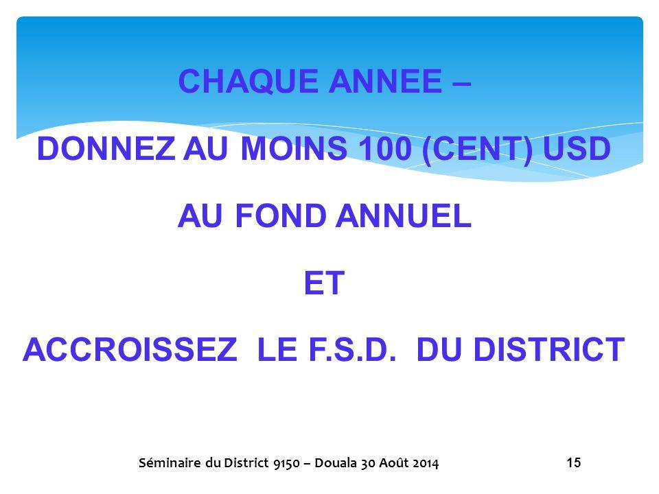 CHAQUE ANNEE – DONNEZ AU MOINS 100 (CENT) USD AU FOND ANNUEL ET ACCROISSEZ LE F.S.D. DU DISTRICT Séminaire du District 9150 – Douala 30 Août 2014 15
