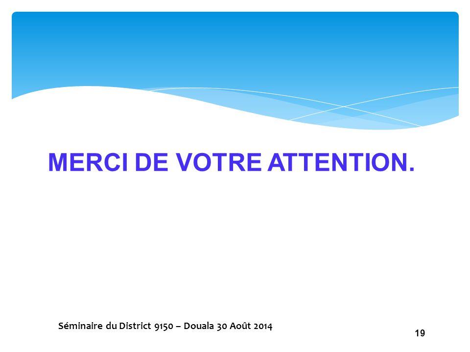 MERCI DE VOTRE ATTENTION. Séminaire du District 9150 – Douala 30 Août 2014 19