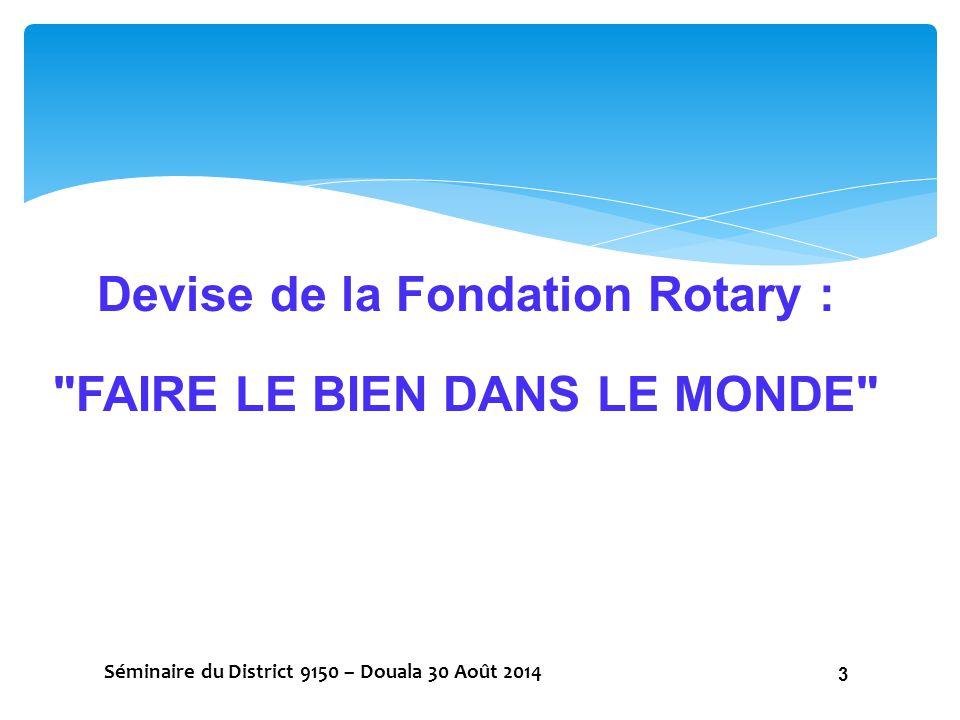 ETRE COMPAGNON DE PAUL HARRIS (PHF), C'EST LE SUIVRE DANS SON IDEE DANS LES VALEURS FONDAMENTALES DU ROTARY EN MONTANT DES ACTIONS PERENNES CHAQUE ANNEE GRACE A NOS DONS ANNUELS Séminaire du District 9150 – Douala 30 Août 2014 14