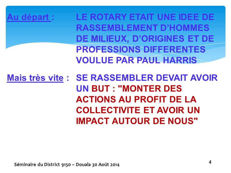 Au départ :LE ROTARY ETAIT UNE IDEE DE RASSEMBLEMENT D'HOMMES DE MILIEUX, D'ORIGINES ET DE PROFESSIONS DIFFERENTES VOULUE PAR PAUL HARRIS Mais très vi