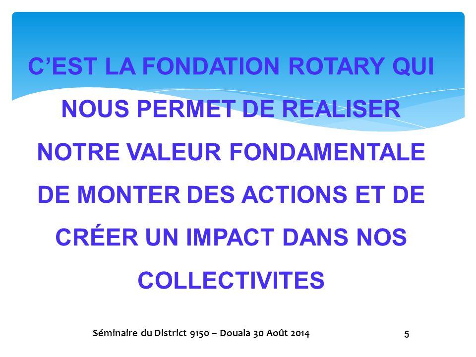 NOUS DEVONS EXPLIQUER LE BUT DU ROTARY ET LE ROLE DE LA FONDATION A NOS DONNATEURS POTENTIELS Séminaire du District 9150 – Douala 30 Août 2014 16