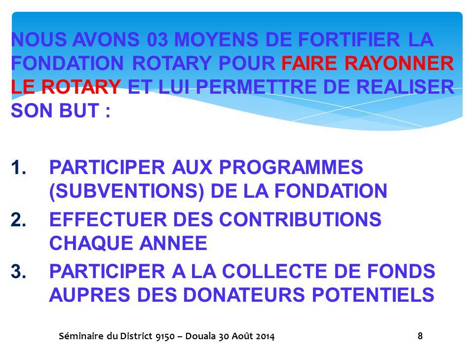 LES PROGRAMMES DE LA FONDATION 1.RAPPEL JUSQU'AU 30 JUIN 2013 11 (ONZE) PROGRAMMES 2.A PARTIR DU 1er JUILLET 2013 03 (TROIS) PROGRAMMES SEULEMENT SUBVENTIONS DE DISTRICT SUBVENTIONS MONDIALES SUBVENTIONS CLES EN MAIN Séminaire du District 9150 – Douala 30 Août 2014 9