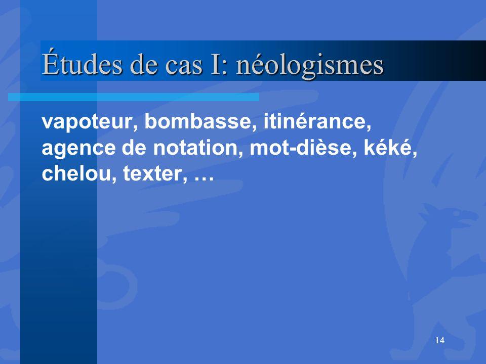 Études de cas I: néologismes vapoteur, bombasse, itinérance, agence de notation, mot-dièse, kéké, chelou, texter, … 14