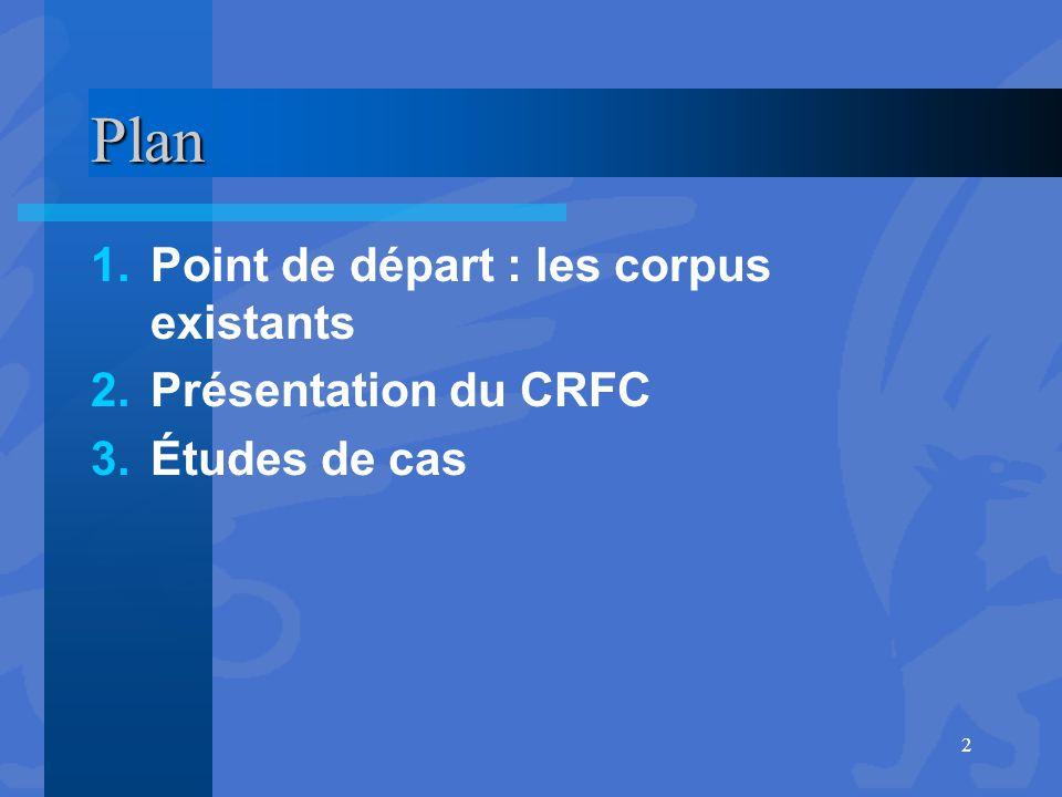 Plan 1.Point de départ : les corpus existants 2.Présentation du CRFC 3.Études de cas 2