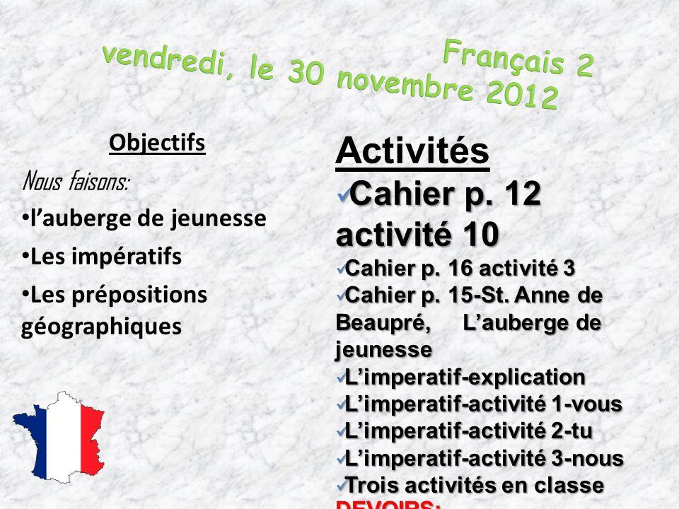 Objectifs Nous faisons: l'auberge de jeunesse Les impératifs Les prépositions géographiques Activités Cahier p. 12 activité 10 Cahier p. 12 activité 1
