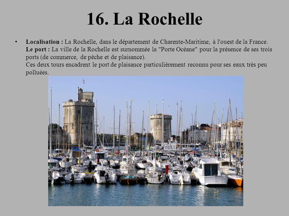 16. La Rochelle Localisation : La Rochelle, dans le département de Charente-Maritime, à l'ouest de la France. Le port : La ville de la Rochelle est su