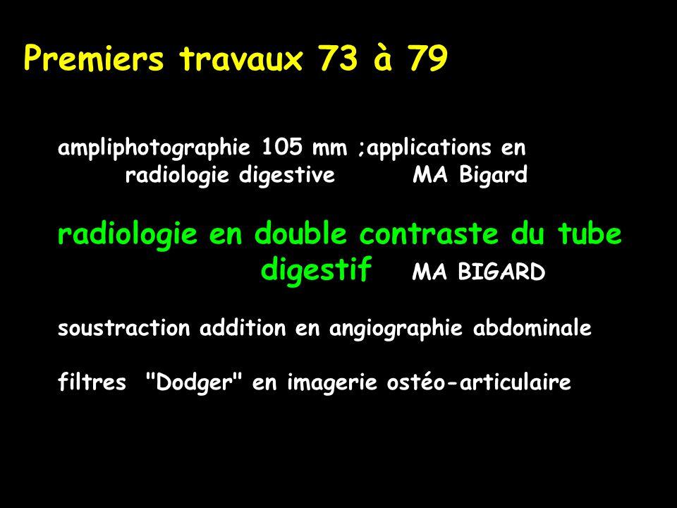 Premiers travaux 73 à 79 ampliphotographie 105 mm ;applications en radiologie digestive MA Bigard radiologie en double contraste du tube digestif MA BIGARD soustraction addition en angiographie abdominale filtres Dodger en imagerie ostéo-articulaire