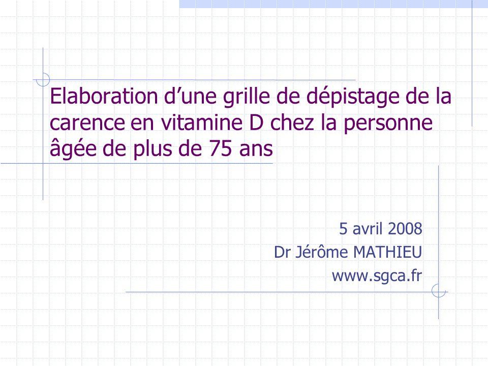 Elaboration d'une grille de dépistage de la carence en vitamine D chez la personne âgée de plus de 75 ans 5 avril 2008 Dr Jérôme MATHIEU www.sgca.fr