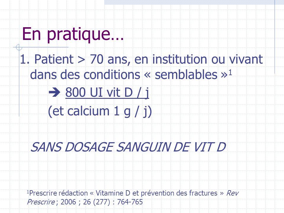 En pratique… 1. Patient > 70 ans, en institution ou vivant dans des conditions « semblables » 1  800 UI vit D / j (et calcium 1 g / j) SANS DOSAGE SA