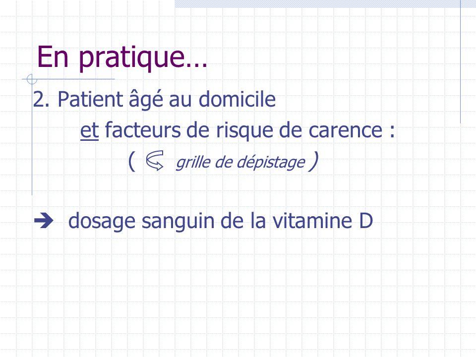 En pratique… 2. Patient âgé au domicile et facteurs de risque de carence : ( grille de dépistage )  dosage sanguin de la vitamine D