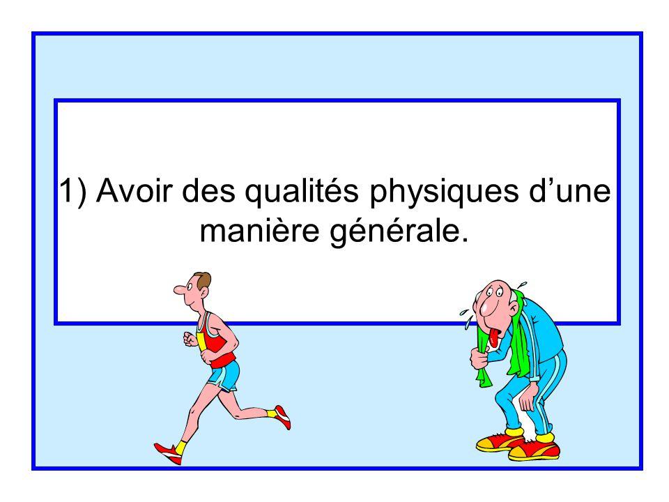 1) Avoir des qualités physiques d'une manière générale.