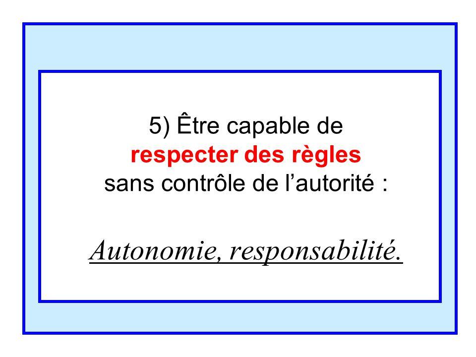 5) Être capable de respecter des règles sans contrôle de l'autorité : Autonomie, responsabilité.