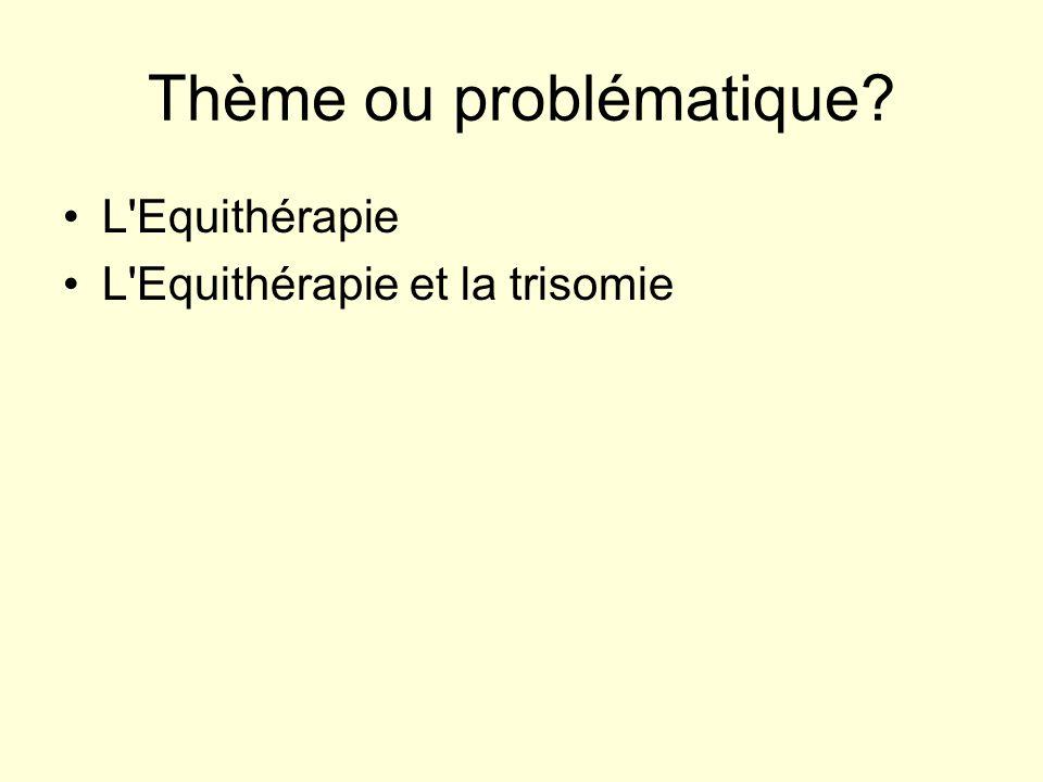 Thème ou problématique? L'Equithérapie L'Equithérapie et la trisomie
