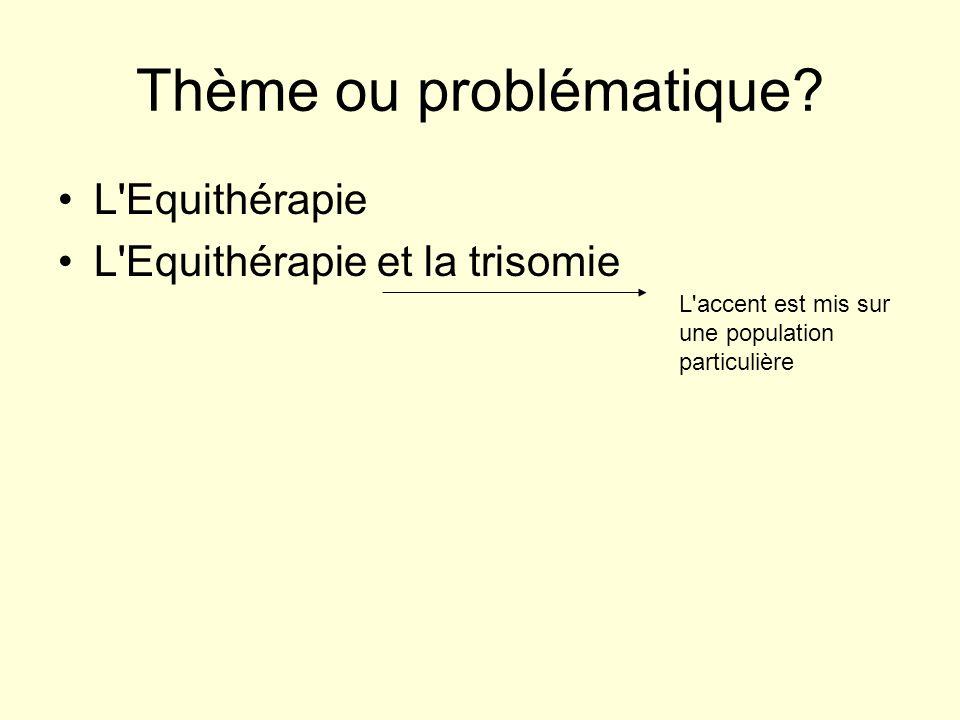 Thème ou problématique? L'Equithérapie L'Equithérapie et la trisomie L'accent est mis sur une population particulière