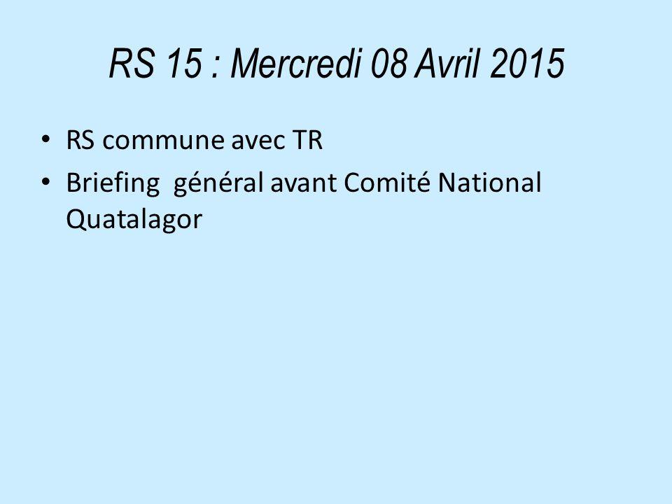 RS 15 : Mercredi 08 Avril 2015 RS commune avec TR Briefing général avant Comité National Quatalagor