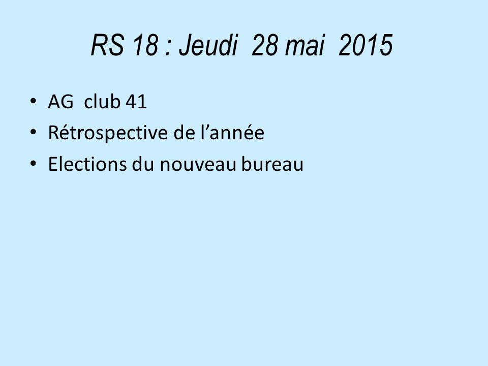 RS 18 : Jeudi 28 mai 2015 AG club 41 Rétrospective de l'année Elections du nouveau bureau