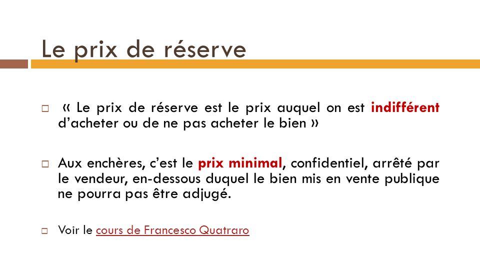 Le prix de réserve  « Le prix de réserve est le prix auquel on est indifférent d'acheter ou de ne pas acheter le bien »  Aux enchères, c'est le prix