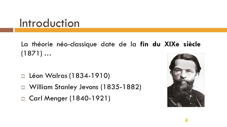 Introduction 4 La théorie néo-classique date de la fin du XIXe siècle (1871) …  Léon Walras (1834-1910)  William Stanley Jevons (1835-1882)  Carl M