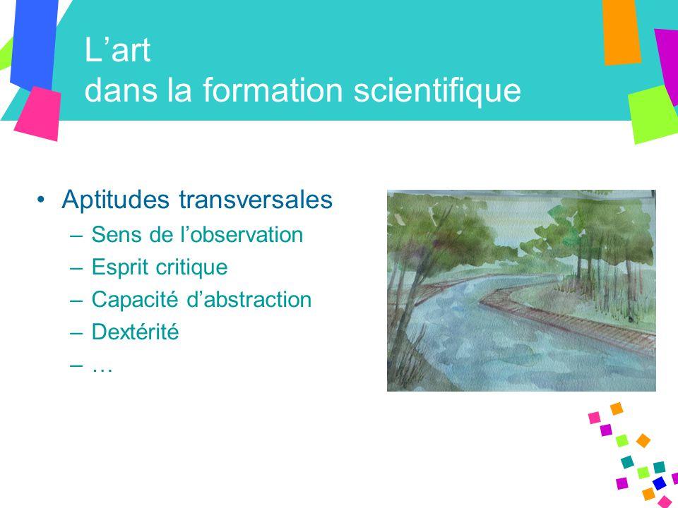 L'art dans la formation scientifique Aptitudes transversales –Sens de l'observation –Esprit critique –Capacité d'abstraction –Dextérité –…