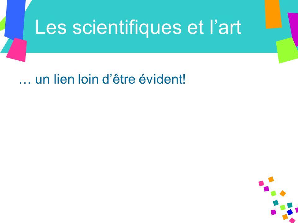 Les scientifiques et l'art … un lien loin d'être évident!