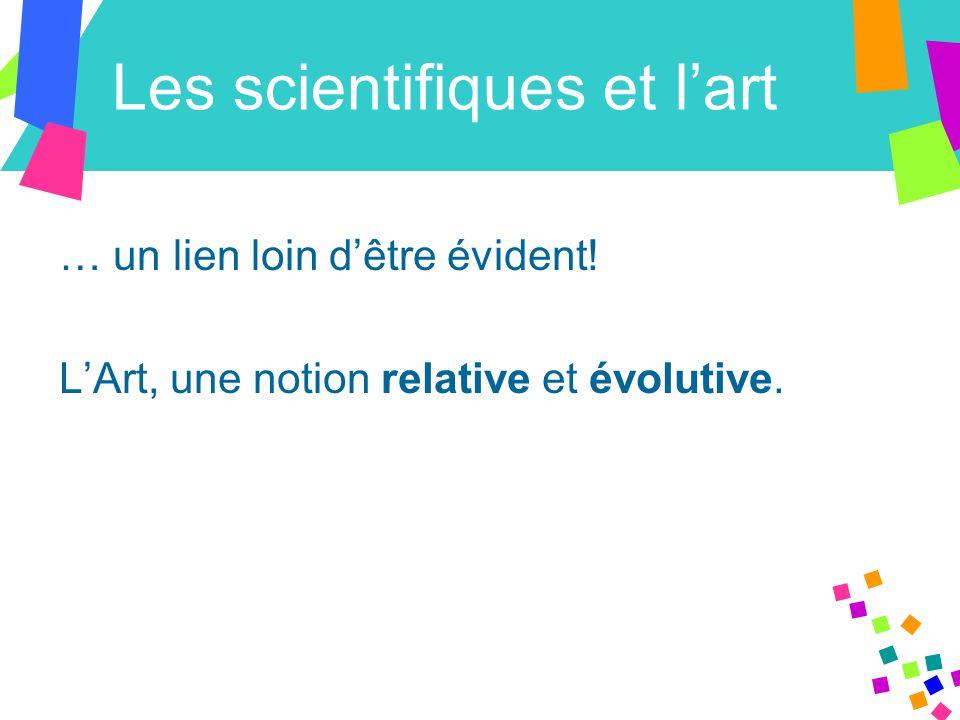 Les scientifiques et l'art … un lien loin d'être évident! L'Art, une notion relative et évolutive.