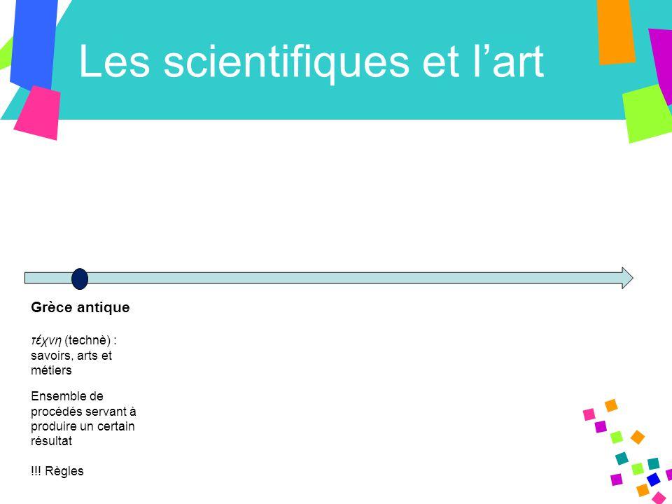Les scientifiques et l'art Grèce antique τέχνη (technè) : savoirs, arts et métiers Ensemble de procédés servant à produire un certain résultat !!.
