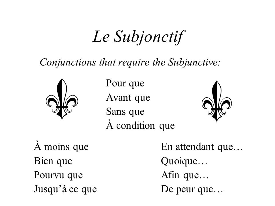 Le Subjonctif Conjunctions that require the Subjunctive: Pour que Avant que Sans que À condition que À moins queEn attendant que… Bien queQuoique… Pourvu queAfin que… Jusqu'à ce queDe peur que…