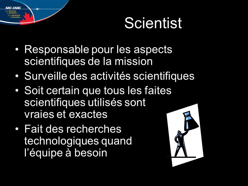 Scientist Responsable pour les aspects scientifiques de la mission Surveille des activités scientifiques Soit certain que tous les faites scientifiques utilisés sont vraies et exactes Fait des recherches technologiques quand l'équipe à besoin