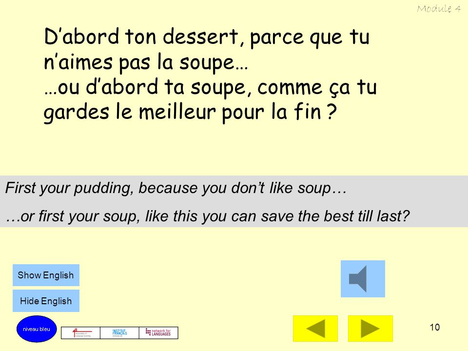 9 Tu préfères manger d'abord ton dessert… …ou d'abord ta soupe ? Would you rather eat your pudding first… …or your soup first? Show English Hide Engli