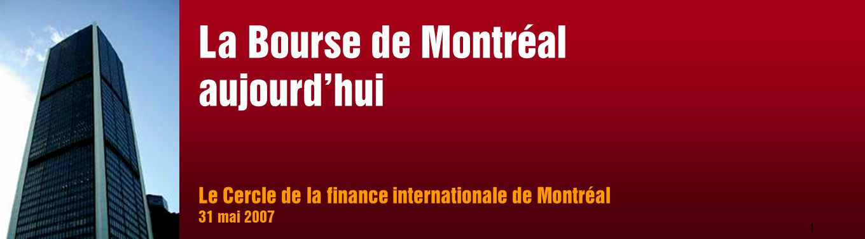 1 Le Cercle de la finance internationale de Montréal 31 mai 2007 La Bourse de Montréal aujourd'hui