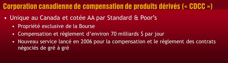 12 Corporation canadienne de compensation de produits dérivés (« CDCC ») Unique au Canada et cotée AA par Standard & Poor's Propriété exclusive de la Bourse Compensation et règlement d'environ 70 milliards $ par jour Nouveau service lancé en 2006 pour la compensation et le règlement des contrats négociés de gré à gré