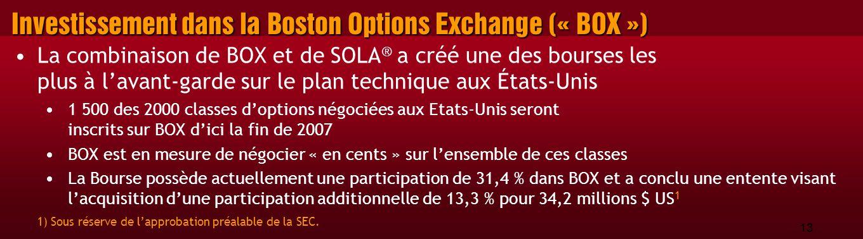 13 Investissement dans la Boston Options Exchange (« BOX ») La combinaison de BOX et de SOLA ® a créé une des bourses les plus à l'avant-garde sur le plan technique aux États-Unis 1 500 des 2000 classes d'options négociées aux Etats-Unis seront inscrits sur BOX d'ici la fin de 2007 BOX est en mesure de négocier « en cents » sur l'ensemble de ces classes La Bourse possède actuellement une participation de 31,4 % dans BOX et a conclu une entente visant l'acquisition d'une participation additionnelle de 13,3 % pour 34,2 millions $ US 1 1) Sous réserve de l'approbation préalable de la SEC.