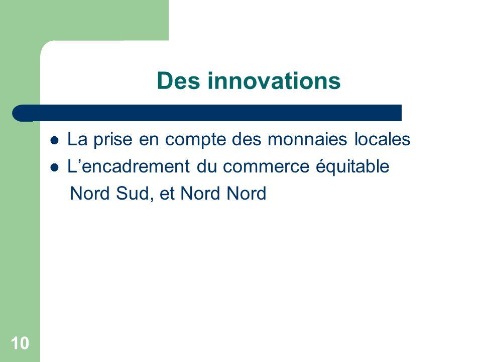 10 Des innovations La prise en compte des monnaies locales L'encadrement du commerce équitable Nord Sud, et Nord Nord