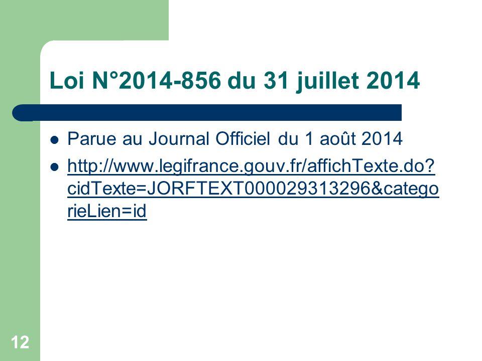 12 Loi N°2014-856 du 31 juillet 2014 Parue au Journal Officiel du 1 août 2014 http://www.legifrance.gouv.fr/affichTexte.do? cidTexte=JORFTEXT000029313