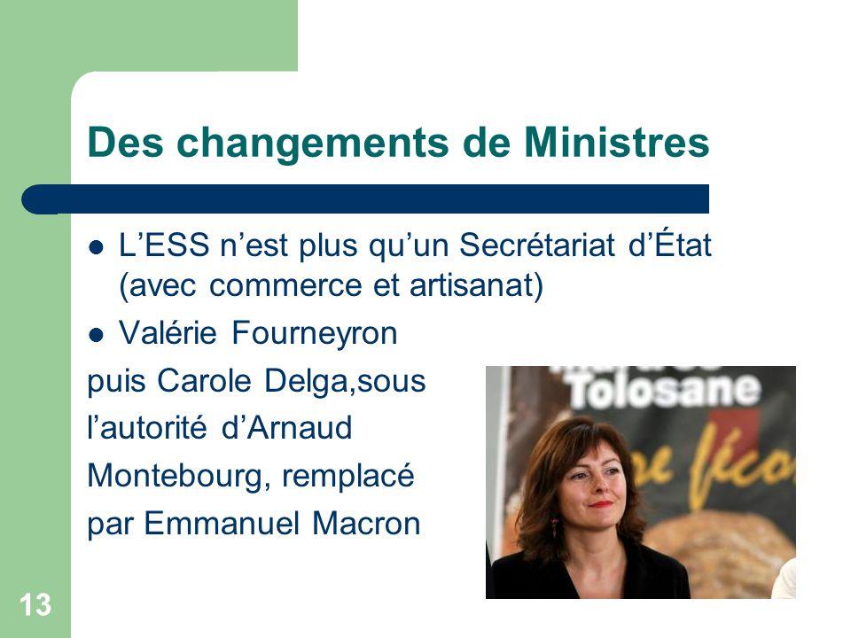 13 Des changements de Ministres L'ESS n'est plus qu'un Secrétariat d'État (avec commerce et artisanat) Valérie Fourneyron puis Carole Delga,sous l'aut